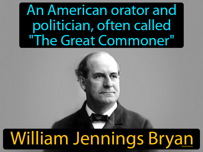 William Jennings Bryan with definition: an American orator and politician, often called The Great Commoner.